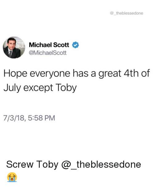 Funny, Michael Scott, and 4th of July: _theblessedone  Michael Scott  @MichaelScott  Hope everyone has a great 4th of  July except Toby  7/3/18, 5:58 PM Screw Toby @_theblessedone 😭