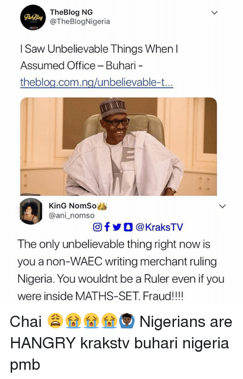 Memes, Saw, and Nigeria: TheBlog NG  @TheBlogNigeria  TheBlog  I Saw Unbelievable Things When I  Assumed Office - Buhari  theblou com na/unbelievable-t  KinG NomSo  @ani_nomso  回f步○ @ KraksTV  The only unbelievable thing right now is  you a non-WAEC writing merchant ruling  Nigeria. You wouldnt be a Ruler even if you  were inside MATHS-SET. Fraud!!! Chai 😩😭😭😭🙆🏿♂️ Nigerians are HANGRY krakstv buhari nigeria pmb