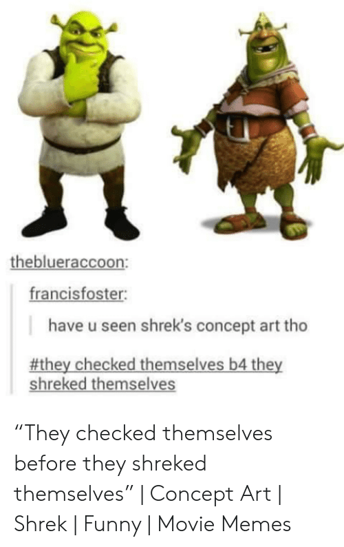 """Funny Movie Memes: theblueraccoon:  francisfoster  have u seen shrek's concept art tho  #they checked themselves b4 they  shreked themselves """"They checked themselves before they shreked themselves"""" 