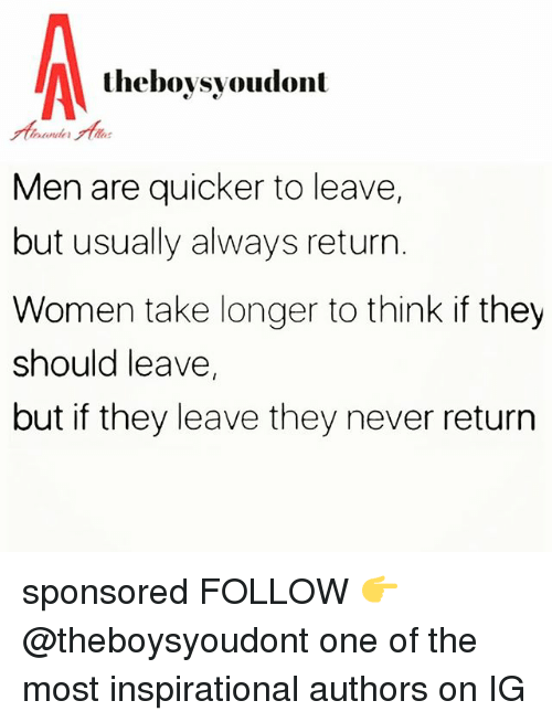Memes, Women, and Never: theboysyoudont  Men are quicker to leave,  but usually always return.  Women take longer to think if they  should leave,  but if they leave they never return sponsored FOLLOW 👉 @theboysyoudont one of the most inspirational authors on IG