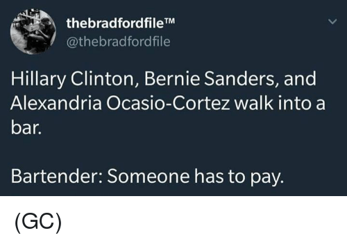 Bernie Sanders, Hillary Clinton, and Memes: thebradfordfileTM  @thebradfordfile  Hillary Clinton, Bernie Sanders, and  Alexandria Ocasio-Cortez walk into a  bar.  Bartender: Someone has to pay. (GC)