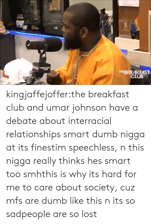 The Breakfast Club: THEBREAKFAST kingjaffejoffer:the breakfast club and umar johnson have a debate about interracial relationships smart dumb nigga at its finestim speechless, n this nigga really thinks hes smart too smhthis is why its hard for me to care about society, cuz mfs are dumb like this n its so sadpeople are so lost