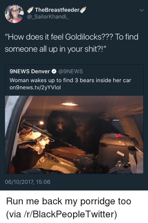 """Blackpeopletwitter, Run, and Shit: TheBreastfeeder  @ SailorKhandi  """"How does it feel Goldilocks??? To find  someone all up in your shit?!""""  9NEWS Denver @9NEWS  Woman wakes up to find 3 bears inside her car  on9news.tv/2yYVlol  06/10/2017, 15:06 <p>Run me back my porridge too (via /r/BlackPeopleTwitter)</p>"""