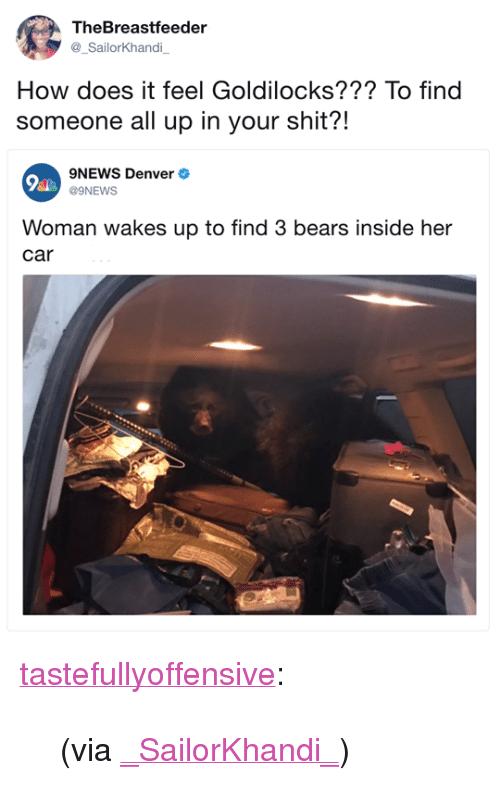 """Shit, Tumblr, and Twitter: TheBreastfeeder  _SailorKhandi  How does it feel Goldilocks??? To find  someone all up in your shit?!  9NEWS Denver  Woman wakes up to find 3 bears inside her  car <p><a href=""""http://tumblr.tastefullyoffensive.com/post/166184641193/via-sailorkhandi"""" class=""""tumblr_blog"""">tastefullyoffensive</a>:</p> <blockquote><p>(via <a href=""""https://twitter.com/_SailorKhandi_/status/916303605459832837"""">_SailorKhandi_</a>)</p></blockquote>"""