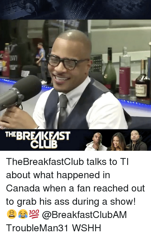 thebreakfastclub: THEBREMIK FMST TheBreakfastClub talks to TI about what happened in Canada when a fan reached out to grab his ass during a show! 😩😂💯 @BreakfastClubAM TroubleMan31 WSHH