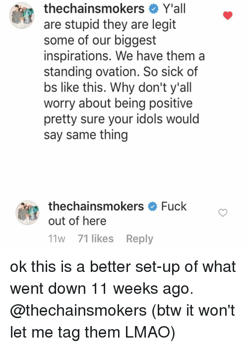 Yall Are Stupid: thechainsmokers Y'all  are stupid they are legit  some of our biggest  inspirations. We have them a  standing ovation. So sick of  bs like this. Why don't y'all  worry about being positive  pretty sure your idols would  say same thing  thechainsmokers  Fuck  out of here  11w 71 likes Reply ok this is a better set-up of what went down 11 weeks ago. @thechainsmokers (btw it won't let me tag them LMAO)