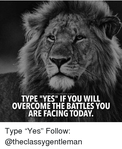 """Memes, Today, and 🤖: THECLASSYGENTLEMAN  TYPE """"YES"""" IF YOU WILL  OVERCOME THE BATTLES YOU  ARE FACING TODAY. Type """"Yes"""" Follow: @theclassygentleman"""