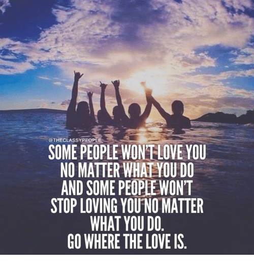 Love No Matter What: SOME PEOPLE WON'T LOVE YOU NO MATTER WHAT YOU DO AND SOME
