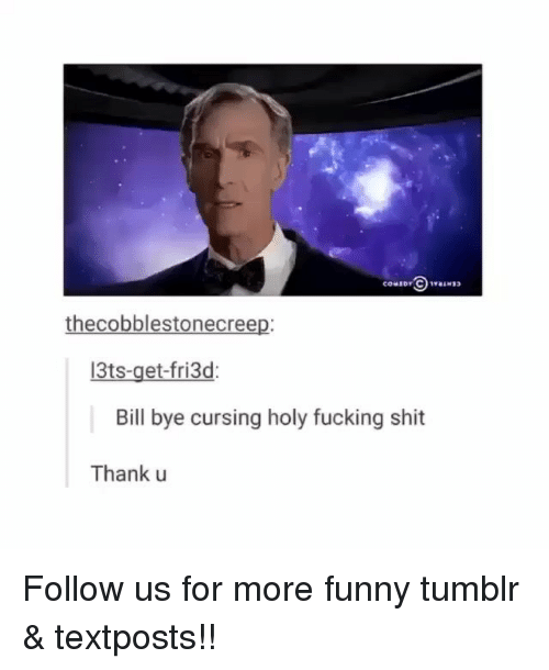 Fucking, Funny, and Memes: thecobblestonecreep:  13ts-get-fri3d  Bill bye cursing holy fucking shit  Thank u Follow us for more funny tumblr & textposts!!