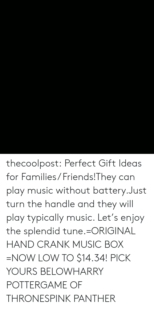 typically: thecoolpost:  Perfect Gift Ideas for Families/ Friends!They can play music without battery.Just turn the handle and they will play typically music. Let's enjoy the splendid tune.=ORIGINAL HAND CRANK MUSIC BOX =NOW LOW TO $14.34! PICK YOURS BELOWHARRY POTTERGAME OF THRONESPINK PANTHER