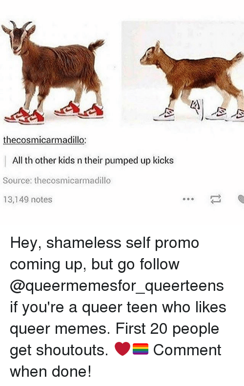 Memes, Shameless, and Kids: thecosmicarmadillo:  All th other kids n their pumped up kicks  Source: thecosmicarmadillo  13,149 notes Hey, shameless self promo coming up, but go follow @queermemesfor_queerteens if you're a queer teen who likes queer memes. First 20 people get shoutouts. ❤️🏳️🌈 Comment when done!