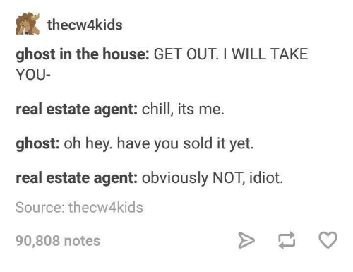 real estate agent: thecw4kids  ghost in the house: GET OUT I WILL TAKE  YOU-  real estate agent: chill, its me.  ghost: oh hey. have you sold it yet.  real estate agent: obviously NOT, idiot.  Source: thecw4kids  90,808 notes