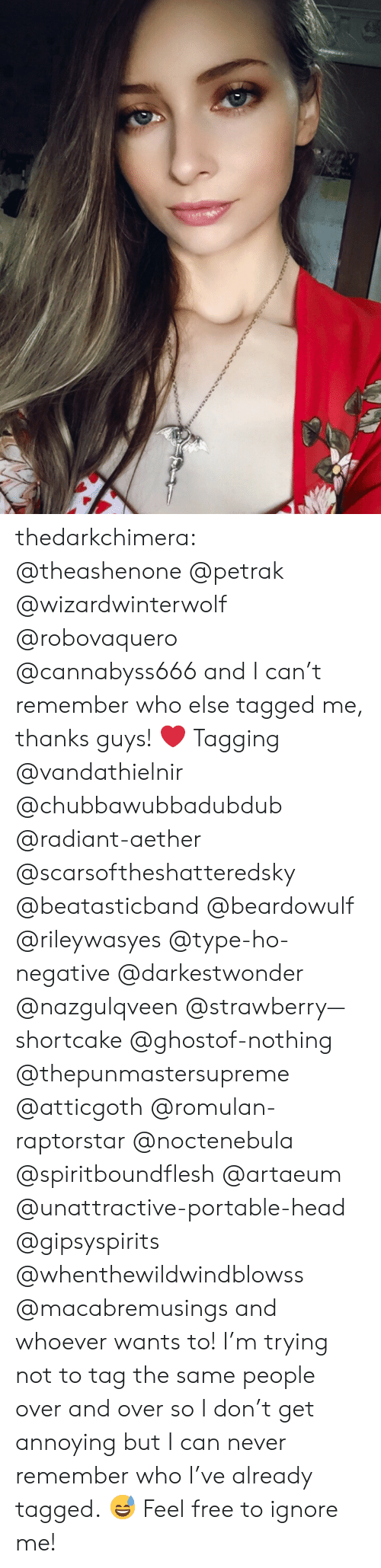 Tagging: thedarkchimera: @theashenone @petrak @wizardwinterwolf @robovaquero @cannabyss666 and I can't remember who else tagged me, thanks guys! ❤️  Tagging @vandathielnir @chubbawubbadubdub @radiant-aether @scarsoftheshatteredsky @beatasticband @beardowulf @rileywasyes @type-ho-negative @darkestwonder @nazgulqveen @strawberry—shortcake @ghostof-nothing @thepunmastersupreme @atticgoth @romulan-raptorstar @noctenebula @spiritboundflesh @artaeum @unattractive-portable-head @gipsyspirits @whenthewildwindblowss @macabremusings and whoever wants to! I'm trying not to tag the same people over and over so I don't get annoying but I can never remember who I've already tagged. 😅 Feel free to ignore me!