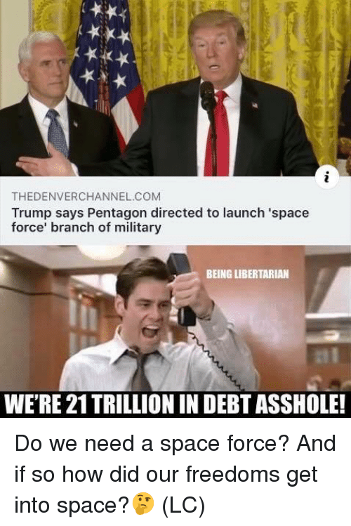 Memes, Space, and Trump: THEDENVERCHANNEL.COM  Trump says Pentagon directed to launch 'space  force' branch of military  BEING LIBERTARIAN  WE'RE 21TRILLIONIN DEBT ASSHOLE! Do we need a space force?  And if so how did our freedoms get into space?🤔 (LC)