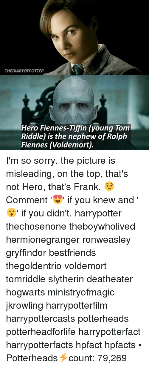 Gryffindor, Memes, and Slytherin: THEDIARYOFPOTTER  Hero Fiennes-Tiffin (young Tom  Riddle) is the nephew of Ralph  Fiennes (Voldemort). I'm so sorry, the picture is misleading, on the top, that's not Hero, that's Frank. 😧 Comment '😍' if you knew and '😮' if you didn't. harrypotter thechosenone theboywholived hermionegranger ronweasley gryffindor bestfriends thegoldentrio voldemort tomriddle slytherin deatheater hogwarts ministryofmagic jkrowling harrypotterfilm harrypottercasts potterheads potterheadforlife harrypotterfact harrypotterfacts hpfact hpfacts • Potterheads⚡count: 79,269