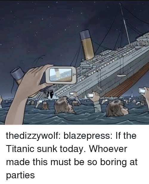 So Boring: thedizzywolf:  blazepress:  If the Titanic sunk today.  Whoever made this must be so boring at parties