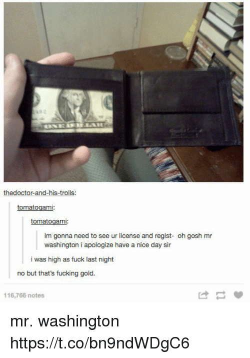 Fucking, Fuck, and Nice: thedoctor-and-his-trolls:  tomatogami  tomatogami  im gonna need to see ur license and regist- oh gosh mr  washington i apologize have a nice day sir  i was high as fuck last night  no but that's fucking gold.  116,766 notes  け mr. washington https://t.co/bn9ndWDgC6