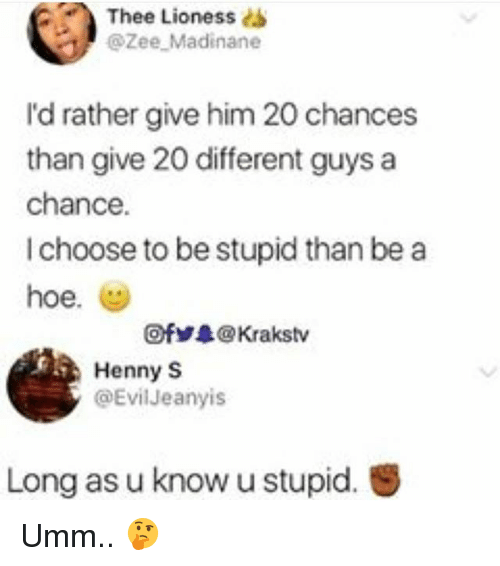 Hoe, Memes, and 🤖: Thee Lioness dS  @Zee Madinane  I'd rather give him 20 chances  than give 20 different guys a  chance.  I choose to be stupid than be a  hoe.  @ fゾ录@ Krakstv  Henny S  @EvilJeanyis  Long as u know u stupid. Umm.. 🤔