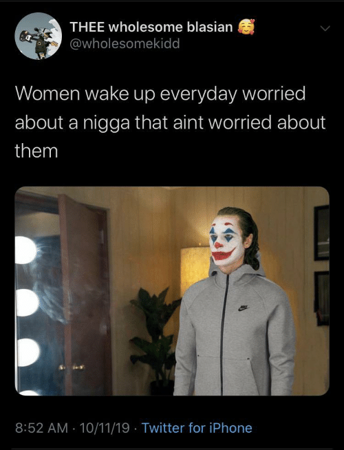 thee: THEE wholesome blasian  @wholesomekidd  Women wake up everyday worried  about a nigga that aint worried about  them  8:52 AM - 10/11/19 · Twitter for iPhone