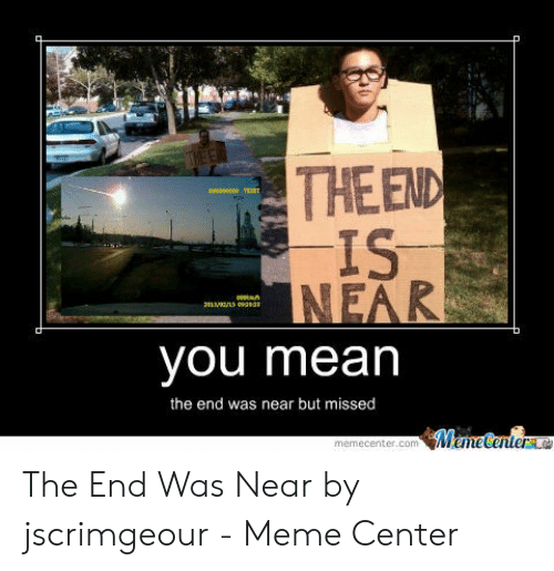The End Is Near Meme: THEEND  IS  INEAR  000  you mean  the end was near but missed  Meme Centera  memecenter.com The End Was Near by jscrimgeour - Meme Center