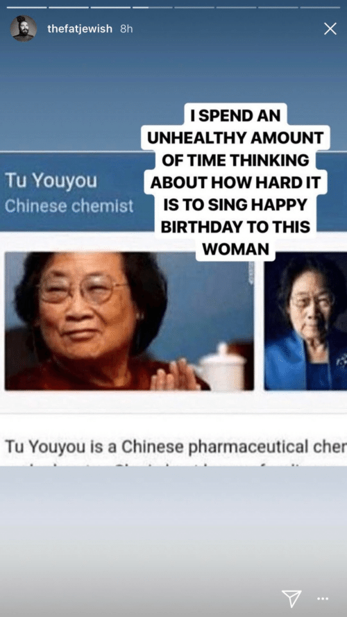 Chinese: thefatjewish 8h  I SPEND AN  UNHEALTHY AMOUNT  OF TIME THINKING  Tu Youyou  ABOUT HOW HARD IT  IS TO SING HAPPY  Chinese chemist  BIRTHDAY TO THIS  WOMAN  Tu Youyou is a Chinese pharmaceutical cher  ...