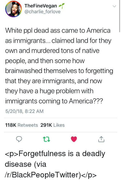 Forgetfulness: TheFineVegan  @charlie_forlove  White ppl dead ass came to America  as immigrants...claimed land for they  own and murdered tons of native  people, and then some how  brainwashed themselves to forgetting  that they are immigrants, and now  they have a huge problem with  immigrants coming to America??m  5/20/18, 8:22 AM  118K Retweets 291K Likes <p>Forgetfulness is a deadly disease (via /r/BlackPeopleTwitter)</p>