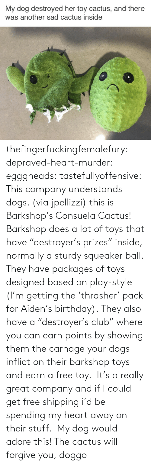 "user: thefingerfuckingfemalefury:  depraved-heart-murder:  egggheads:  tastefullyoffensive: This company understands dogs. (via jpellizzi) this is Barkshop's Consuela Cactus! Barkshop does a lot of toys that have ""destroyer's prizes"" inside, normally a sturdy squeaker ball. They have packages of toys designed based on play-style (I'm getting the 'thrasher' pack for Aiden's birthday). They also have a ""destroyer's club"" where you can earn points by showing them the carnage your dogs inflict on their barkshop toys and earn a free toy.  It's a really great company and if I could get free shipping i'd be spending my heart away on their stuff.   My dog would adore this!  The cactus will forgive you, doggo"