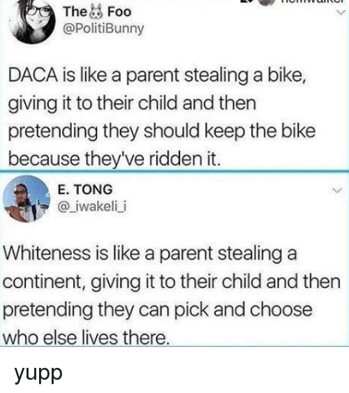 ridden: TheFoo  @PolitiBunny  DACA is like a parent stealing a bike,  giving it to their child and then  pretending they should keep the bike  because they've ridden it.  E. TONG  @ iwakeli i  Whiteness is like a parent stealing a  continent, giving it to their child and then  pretending they can pick and choose  who else lives there yupp