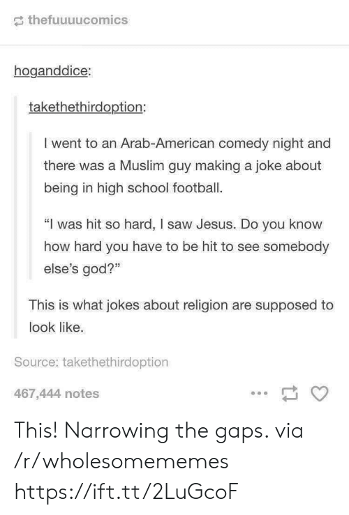 """Arab: thefuuuucomics  hoganddice:  takethethirdoption:  I went to an Arab-American comedy night and  there was a Muslim guy making a joke about  being in high school football.  """"I was hit so hard, I saw Jesus. Do you know  how hard you have to be hit to see somebody  else's god?""""  This is what jokes about religion are supposed to  look like.  Source: takethethirdoption  467,444 notes This! Narrowing the gaps. via /r/wholesomememes https://ift.tt/2LuGcoF"""