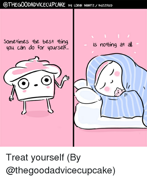 Memes, Best, and Buzzfeed: @THEG00DADVICECUPCAKE By LORyV BRANTz / BuZZFEED  Sometimes the best thing  you can do for yoursef  - Is nothing at all Treat yourself (By @thegoodadvicecupcake)