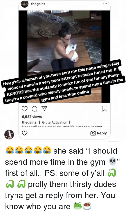 "Gym, Memes, and Thirsty: thegainz  .00  Hey y'all- a bunch of you have sent me this page using a silly  video of mine in a very poor attempt to make fun of me. If  ANYONE has the audacity to make fun of you for anything-  they're a coward who clearly needs to spend more time in the  gym and less time online  6,537 views  thegainz ! Glute Activation!  O Reply 😂😂😂😂😂 she said ""I should spend more time in the gym 💀"" first of all.. PS: some of y'all 🐍 🐍 🐍 prolly them thirsty dudes tryna get a reply from her. You know who you are 🐸☕️"