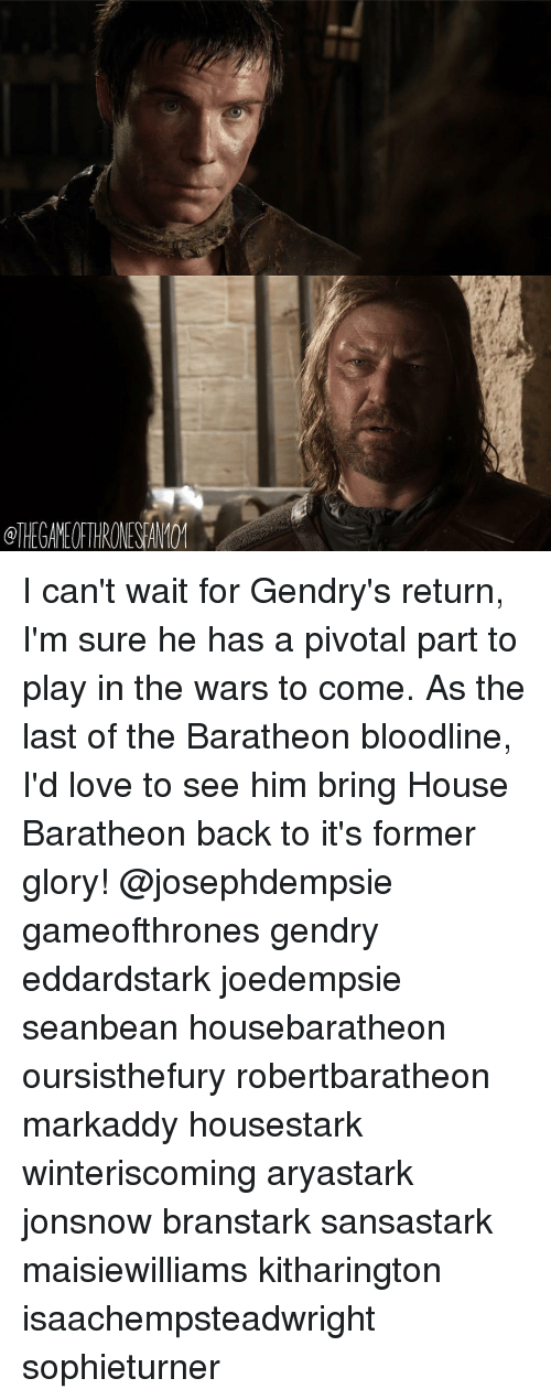 Memes, Bloodline, and 🤖: @THEGAMEOFTHRONESFAN101 I can't wait for Gendry's return, I'm sure he has a pivotal part to play in the wars to come. As the last of the Baratheon bloodline, I'd love to see him bring House Baratheon back to it's former glory! @josephdempsie gameofthrones gendry eddardstark joedempsie seanbean housebaratheon oursisthefury robertbaratheon markaddy housestark winteriscoming aryastark jonsnow branstark sansastark maisiewilliams kitharington isaachempsteadwright sophieturner