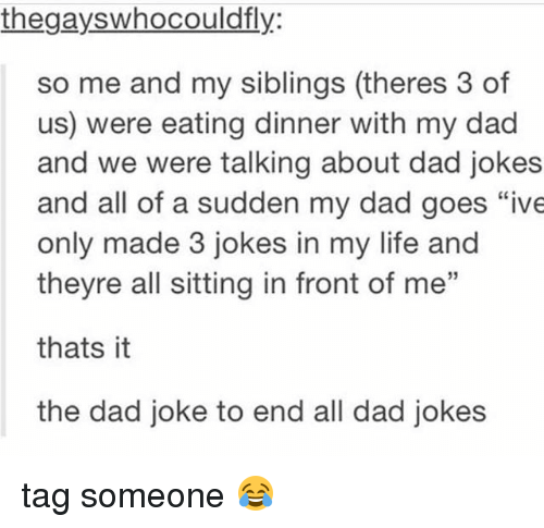 """Dads Jokes: thegayswhocouldfly:  so me and my siblings (theres 3 of  us) were eating dinner with my dad  and we were talking about dad jokes  and all of a sudden my dad goes """"ive  only made 3 jokes in my life and  theyre all sitting in front of me""""  thats it  the dad joke to end all dad jokes tag someone 😂"""