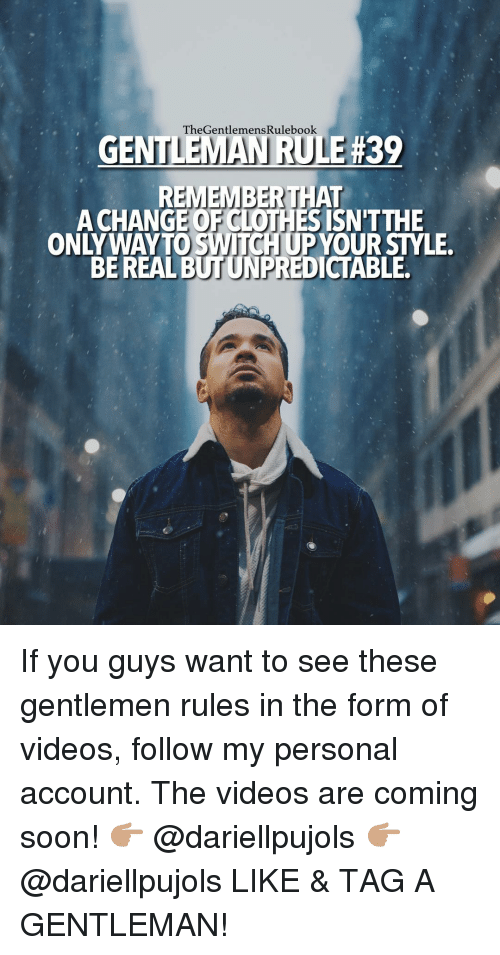 emanate: TheGentlemens Rulebook.  EMAN RU  39  REMEMBER THAT  A CHANGE ISN'T THE  BE REAL  BUTUNPREDICTABLE. If you guys want to see these gentlemen rules in the form of videos, follow my personal account. The videos are coming soon! 👉🏽 @dariellpujols 👉🏽 @dariellpujols LIKE & TAG A GENTLEMAN!
