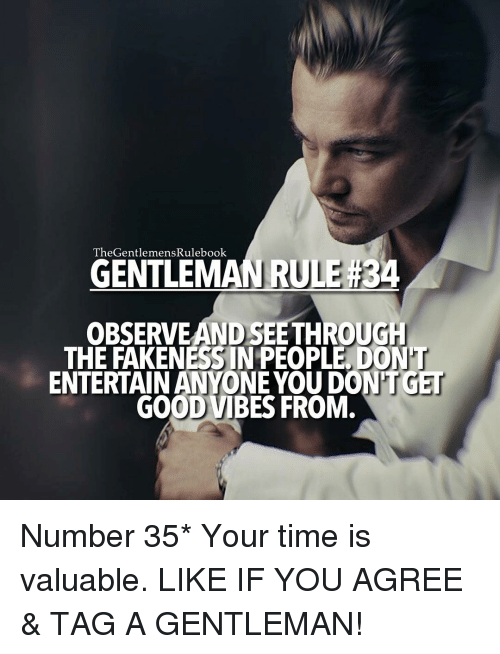 good vibe: TheGentlemens Rulebook  GENTLEMAN RULE #34  OBSERVEAND SEETHROUGH  THE FAKENESS IN PEOPLE DON  ENTERTAIN ANYONE YOU DONT GET  GOOD VIBES FROM. Number 35* Your time is valuable. LIKE IF YOU AGREE & TAG A GENTLEMAN!