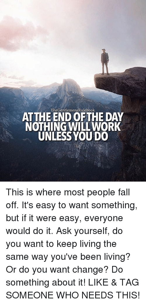 Fall, Memes, and Tag Someone: TheGentlemensRulebook  ATTHE END OF THE DAY  NOTHING WILLWORK  UNLESS YOU DO This is where most people fall off. It's easy to want something, but if it were easy, everyone would do it. Ask yourself, do you want to keep living the same way you've been living? Or do you want change? Do something about it! LIKE & TAG SOMEONE WHO NEEDS THIS!