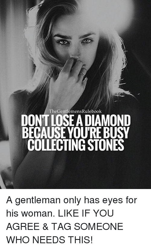 Gentlemane: TheGentlemensRulebook  DONT LOSEA DIAMOND  BECAUSEYOU'RE BUSY  COLLECTING STONES A gentleman only has eyes for his woman. LIKE IF YOU AGREE & TAG SOMEONE WHO NEEDS THIS!