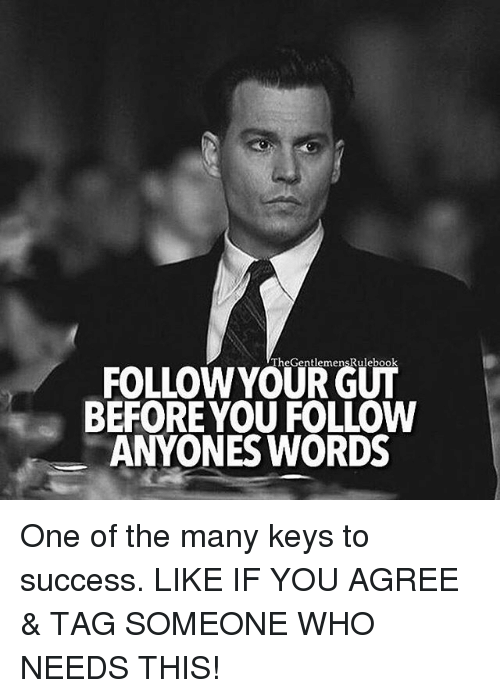 keys to success: TheGentlemensRulebook  FOLLOW YOUR GUT  BEFORE YOU FOLLOW  ANYONES WORDS One of the many keys to success. LIKE IF YOU AGREE & TAG SOMEONE WHO NEEDS THIS!