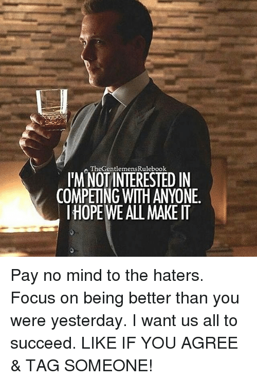 Memes, 🤖, and Yesterday: TheGentlemensRulebook  ITM NOT INTERESTED IN  COMPETING WITH ANYONE.  IHOPE WE ALL MAKE IT Pay no mind to the haters. Focus on being better than you were yesterday. I want us all to succeed. LIKE IF YOU AGREE & TAG SOMEONE!