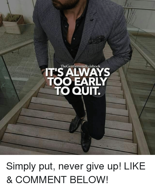 Memes, Never, and 🤖: TheGentlemensRulebook  ITS ALWAYS  TOO EARLY  TO QUIT. Simply put, never give up! LIKE & COMMENT BELOW!