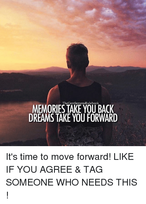 Memes, Time, and Tag Someone: TheGentlemensRulebook  MEMORIES TAKE YOU BACK  DREAMS TAKE YOU FORWARD It's time to move forward! LIKE IF YOU AGREE & TAG SOMEONE WHO NEEDS THIS !