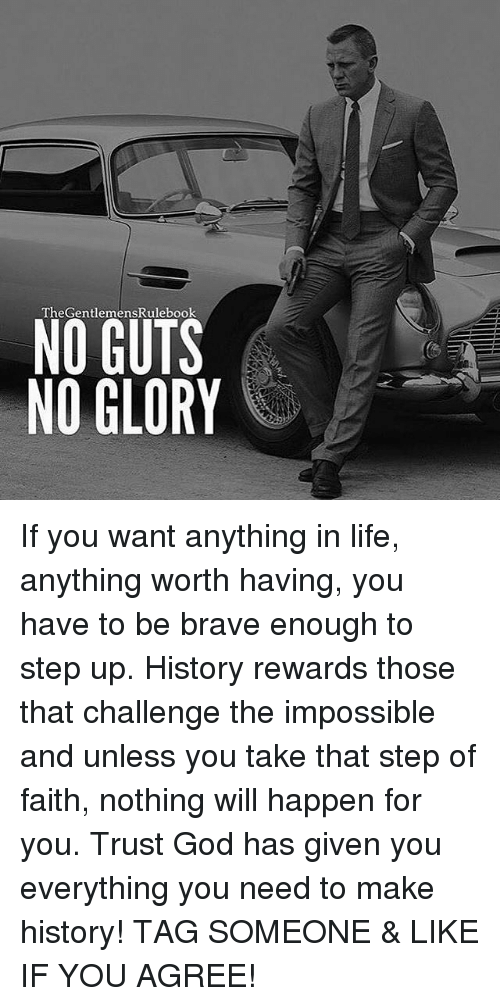 step ups: TheGentlemensRulebook  NO GUTS  NO GLORY If you want anything in life, anything worth having, you have to be brave enough to step up. History rewards those that challenge the impossible and unless you take that step of faith, nothing will happen for you. Trust God has given you everything you need to make history! TAG SOMEONE & LIKE IF YOU AGREE!