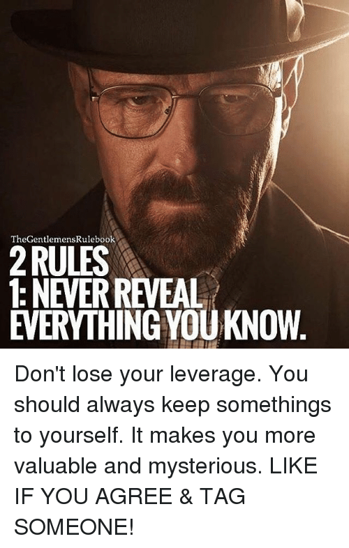Leverage: TheGentlemensRulebook  RULES  1: NEVERREVEAL  EVERYTHING YOUKNOW Don't lose your leverage. You should always keep somethings to yourself. It makes you more valuable and mysterious. LIKE IF YOU AGREE & TAG SOMEONE!