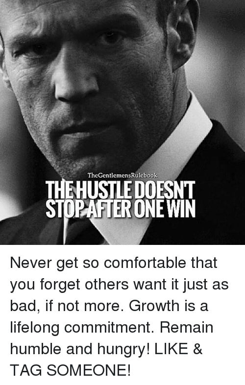 Bad, Comfortable, and Hungry: TheGentlemensRulebook  THEHUSTLEDOESNT  PAATERONEWIN Never get so comfortable that you forget others want it just as bad, if not more. Growth is a lifelong commitment. Remain humble and hungry! LIKE & TAG SOMEONE!