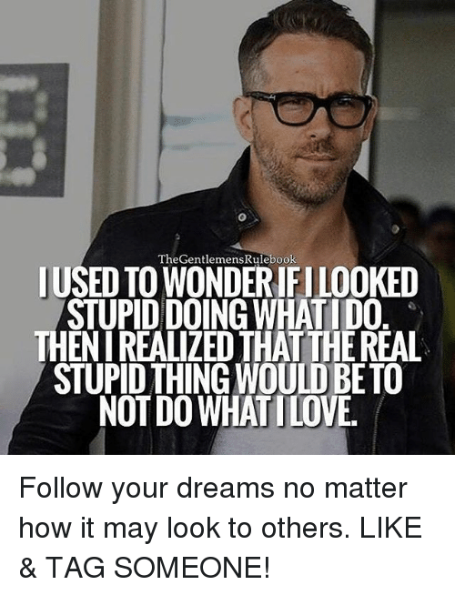 Memes, Tag Someone, and Dreams: TheGentlemensRulebook  USED TO WONDERIFILOOKED  STUPIDDOING WHATIDO  THENIREALIZED THATTHEREAL  STUPID THINGWOULDBETO  NOT DOWHATILOVE. Follow your dreams no matter how it may look to others. LIKE & TAG SOMEONE!