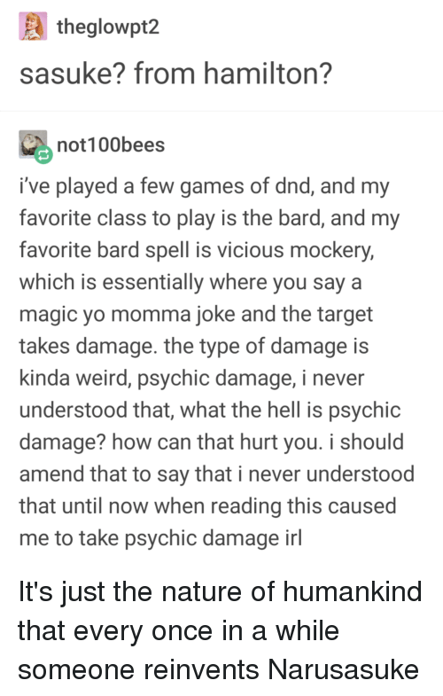 Momma Joke: theglowpt2  sasuke? from hamilton?  not100bees  i've played a few games of dnd, and my  favorite class to play is the bard, and my  favorite bard spell is vicious mockery,  which is essentially where you say a  magic yo momma joke and the target  takes damage. the type of damage is  kinda weird, psychic damage, i never  understood that, what the hell is psychic  damage? how can that hurt you. i should  amend that to say that i never understood  that until now when reading this caused  me to take psychic damage inl