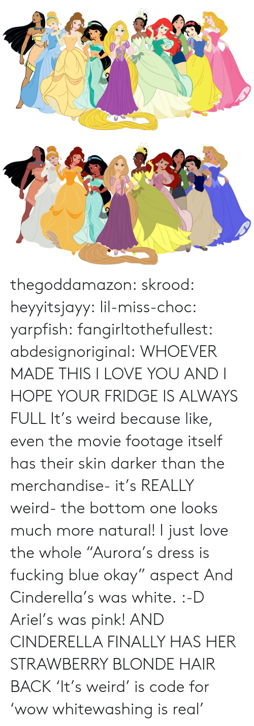 "Cinderella : thegoddamazon: skrood:  heyyitsjayy:  lil-miss-choc:  yarpfish:  fangirltothefullest:  abdesignoriginal:  WHOEVER MADE THIS I LOVE YOU AND I HOPE YOUR FRIDGE IS ALWAYS FULL  It's weird because like, even the movie footage itself has their skin darker than the merchandise- it's REALLY weird- the bottom one looks much more natural!  I just love the whole ""Aurora's dress is fucking blue okay"" aspect  And Cinderella's was white. :-D  Ariel's was pink!  AND CINDERELLA FINALLY HAS HER STRAWBERRY BLONDE HAIR BACK  'It's weird' is code for 'wow whitewashing is real'"