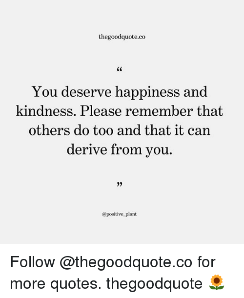 Memes, Quotes, and Happiness: thegoodquote.co  C0  You deserve happiness and  kindness. Please remember that  others do too and that it c  an  derive from vou.  29  @positive plant Follow @thegoodquote.co for more quotes. thegoodquote 🌻