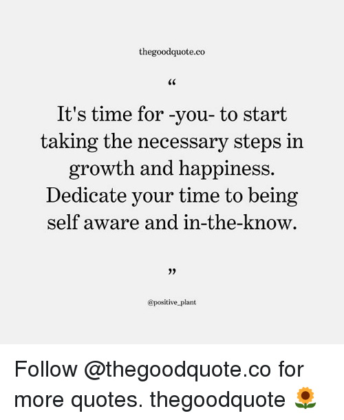 Memes, Quotes, and Time: thegoodquote.co  CK  It's time for -you-to start  taking the necessary steps in  growth and happiness.  Dedicate your time to being  self aware and in-the-know  9)  @positive plant Follow @thegoodquote.co for more quotes. thegoodquote 🌻
