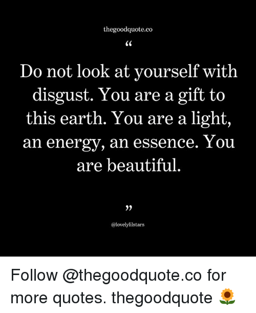 Disgustion: thegoodquote.co  CS  Do not look at yourself with  disgust. You are a gift to  this earth. You are a light,  an energy, an essence. 1ou  are beautiful  0)  @lovelylilstars Follow @thegoodquote.co for more quotes. thegoodquote 🌻